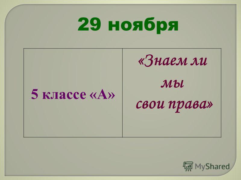 29 ноября 5 классе «А» «Знаем ли мы свои права»
