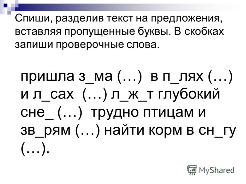 Спиши, разделив текст на предложения, вставляя пропущенные буквы. В скобках запиши проверочные слова. пришла з_ма (…) в п_лях (…) и л_сах (…) л_ж_т глубокий сне_ (…) трудно птицам и зв_рям (…) найти корм в сн_гу (…).