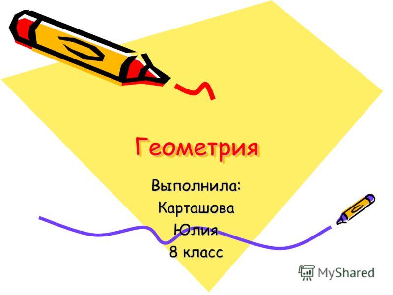 Геометрия Геометрия Выполнила:КарташоваЮлия 8 класс