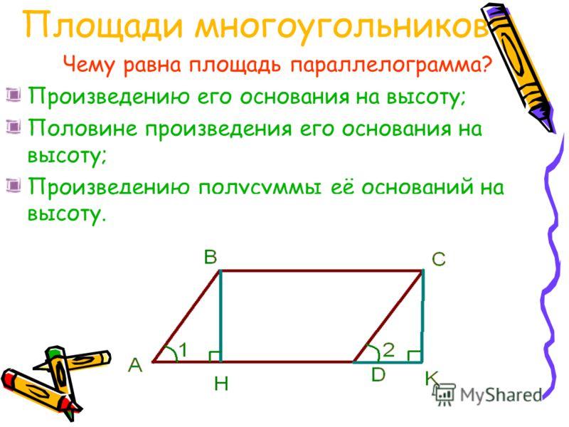 Площади многоугольников Чему равна площадь параллелограмма? Произведению его основания на высоту; Половине произведения его основания на высоту; Произведению полусуммы её оснований на высоту.
