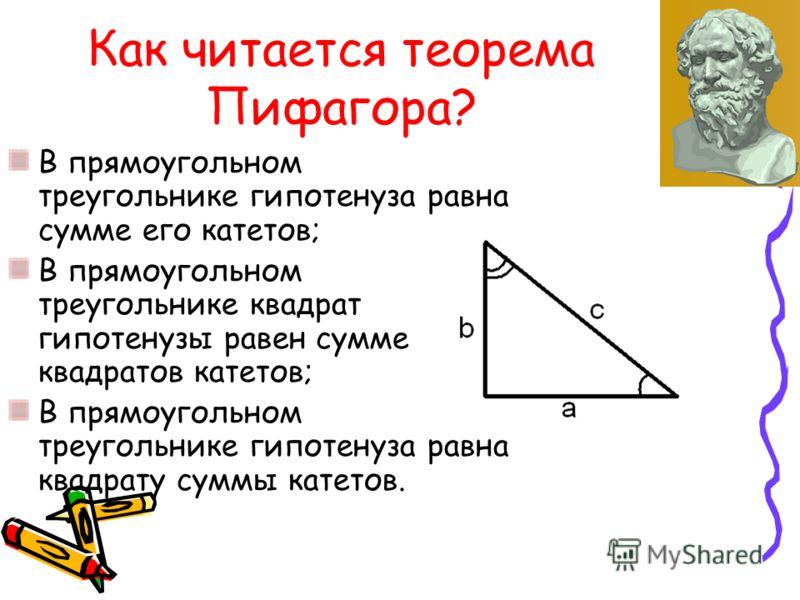 Как читается теорема Пифагора? В прямоугольном треугольнике гипотенуза равна сумме его катетов; В прямоугольном треугольнике квадрат гипотенузы равен сумме квадратов катетов; В прямоугольном треугольнике гипотенуза равна квадрату суммы катетов.