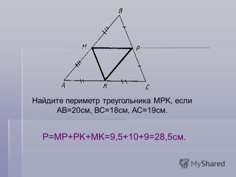 Найдите периметр треугольника MPK, если АВ=20см, ВС=18см, АС=19см. Р=MP+PK+MK=9,5+10+9=28,5см.