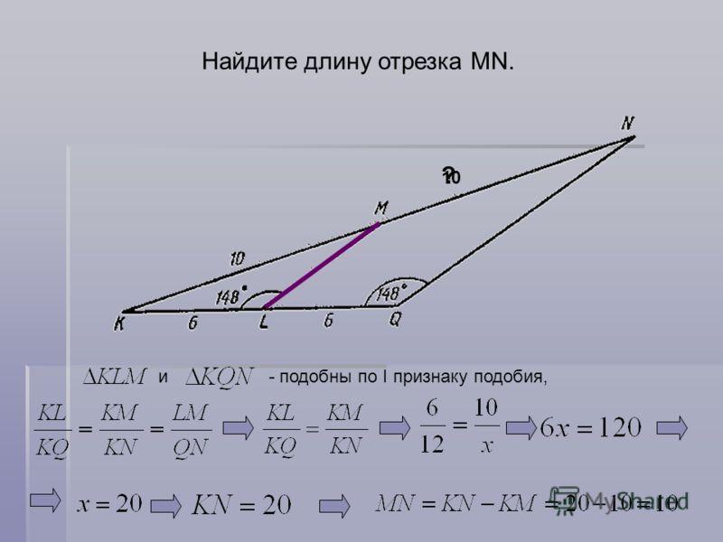 Найдите длину отрезка MN. и - подобны по I признаку подобия, 10 ?