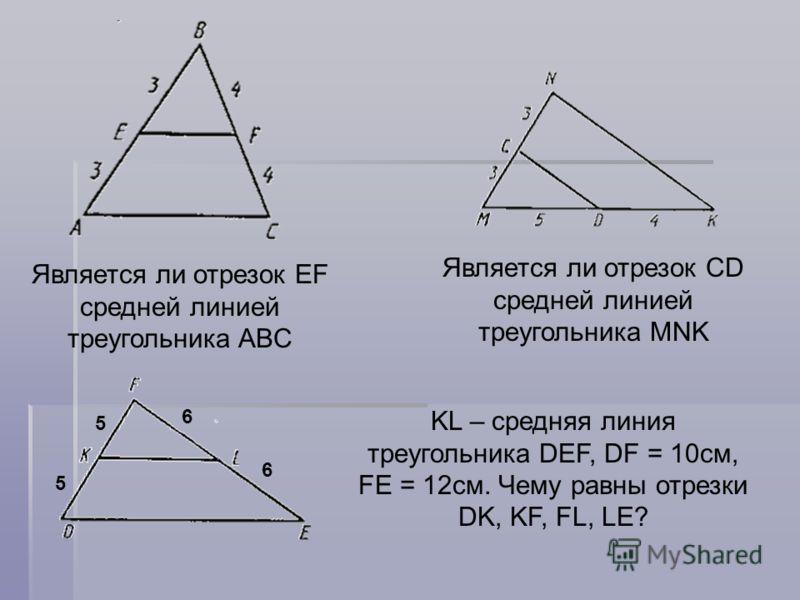 KL – средняя линия треугольника DEF, DF = 10см, FE = 12см. Чему равны отрезки DK, KF, FL, LE? 5 5 6 6 Является ли отрезок EF средней линией треугольника ABC Является ли отрезок CD средней линией треугольника MNK