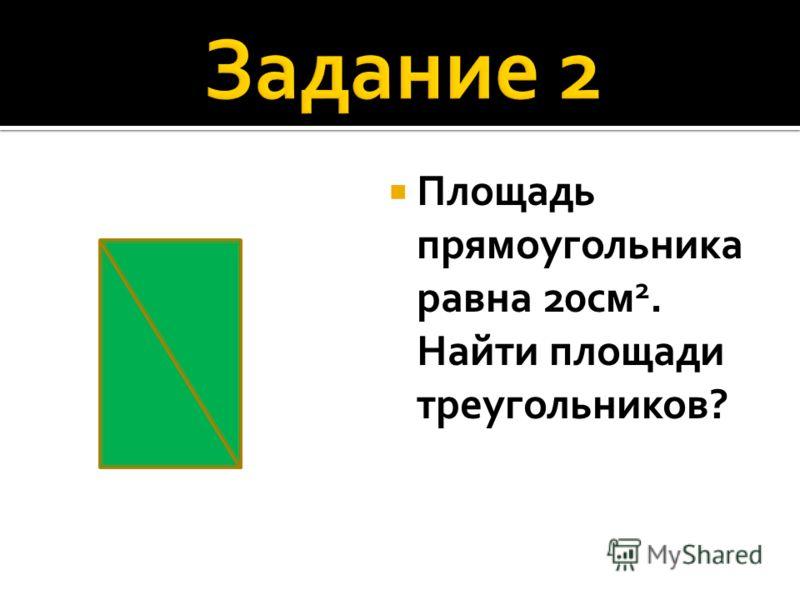 Площадь прямоугольника равна 20см 2. Найти площади треугольников?