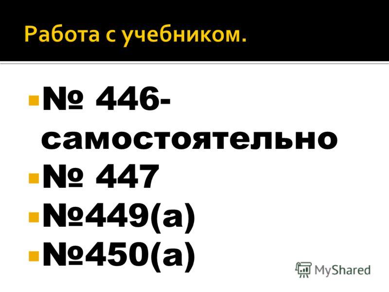 446- самостоятельно 447 449(а) 450(а)