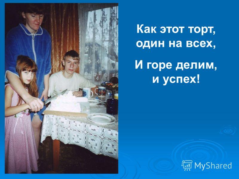 Как этот торт, один на всех, И горе делим, и успех!