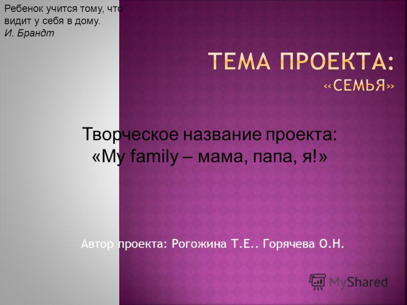 Автор проекта: Рогожина Т.Е.. Горячева О.Н. Творческое название проекта: «My family – мама, папа, я!» Ребенок учится тому, что видит у себя в дому. И. Брандт