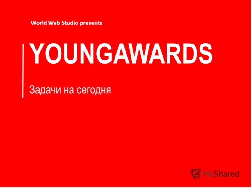 YOUNGAWARDS Задачи на сегодня World Web Studio presents