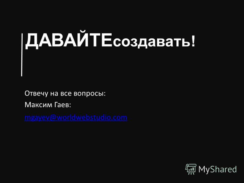 ДАВАЙТЕ создавать! Отвечу на все вопросы: Максим Гаев: mgayev@worldwebstudio.com