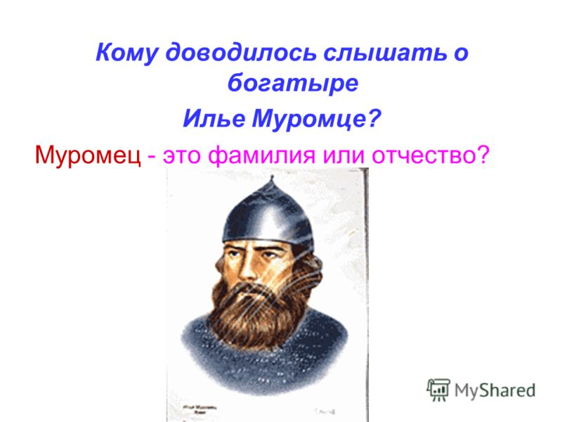 Кому доводилось слышать о богатыре Илье Муромце? Муромец - это фамилия или отчество?