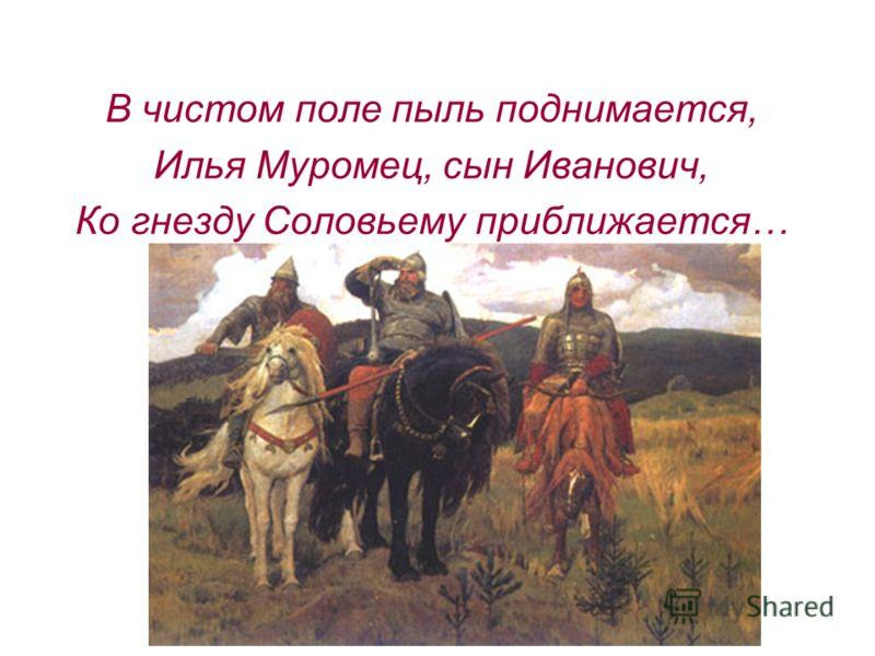 В чистом поле пыль поднимается, Илья Муромец, сын Иванович, Ко гнезду Соловьему приближается…