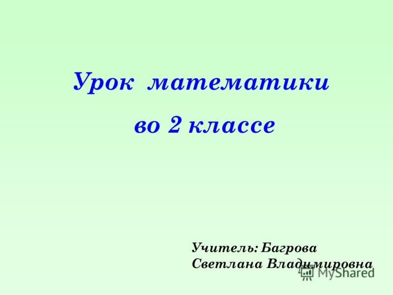 Урок математики во 2 классе Учитель: Багрова Светлана Владимировна