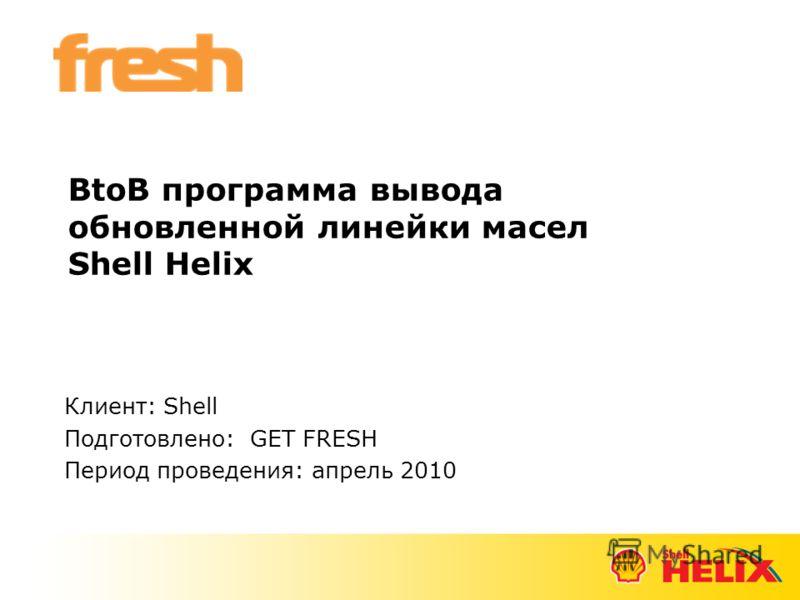 BtoB программа вывода обновленной линейки масел Shell Helix Клиент: Shell Подготовлено: GET FRESH Период проведения: апрель 2010