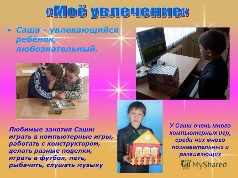 Саша - увлекающийся ребёнок, любознательный. У Саши очень много компьютерных игр, среди них много познавательных и развивающих. Любимые занятия Саши: играть в компьютерные игры, работать с конструктором, делать разные поделки, играть в футбол, петь,