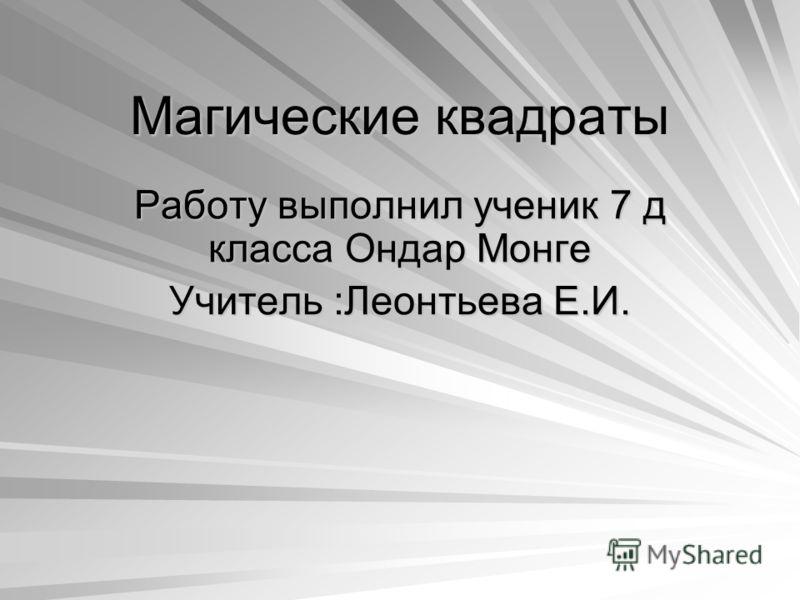 Магические квадраты Работу выполнил ученик 7 д класса Ондар Монге Учитель :Леонтьева Е.И.