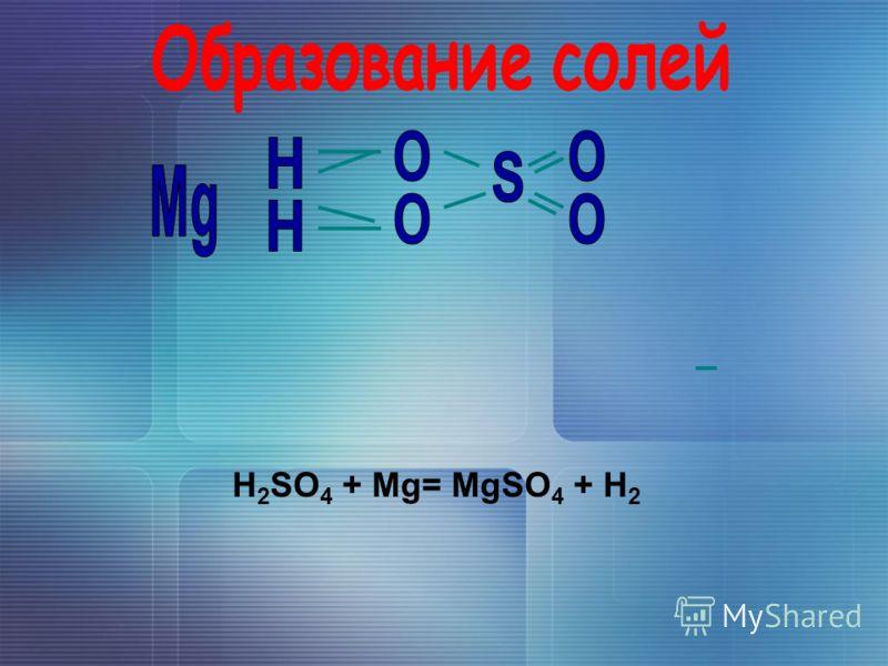 H 2 SO 4 + Mg= MgSO 4 + H 2