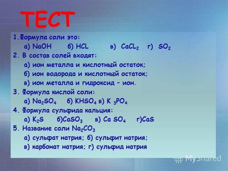 ТЕСТ 1.Формула соли это: а) NaOH б) HCL в) CaCL 2 г) SO 2 2. В cостав солей входят: а) ион металла и кислотный остаток; б) ион водорода и кислотный остаток; в) ион металла и гидроксид – ион. 3. Формула кислой соли: а) Na 2 SO 4 б) KHSO 4 в) K 3 PO 4