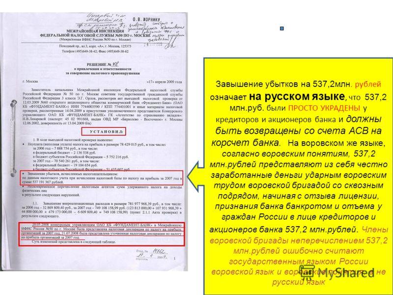 Завышение убытков на 537,2млн. рублей означает на русском языке, что 537,2 млн.руб. были ПРОСТО УКРАДЕНЫ у кредиторов и акционеров банка и должны быть возвращены со счета АСВ на корсчет банка. На воровском же языке, согласно воровским понятиям, 537,2