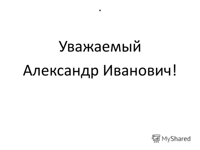 . Уважаемый Александр Иванович!