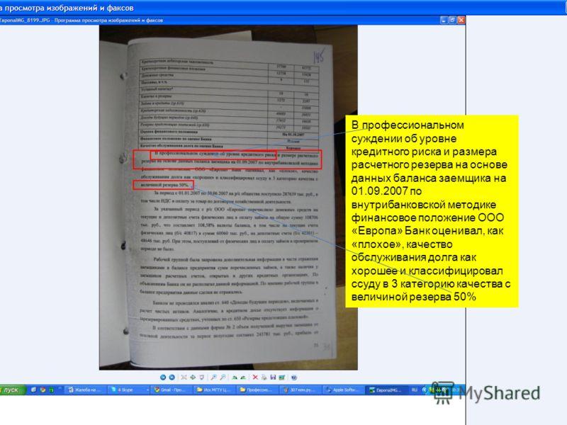 В профессиональном суждении об уровне кредитного риска и размера расчетного резерва на основе данных баланса заемщика на 01.09.2007 по внутрибанковской методике финансовое положение ООО «Европа» Банк оценивал, как «плохое», качество обслуживания долг