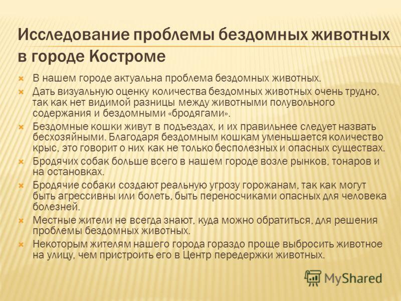 Исследование проблемы бездомных животных в городе Костроме В нашем городе актуальна проблема бездомных животных. Дать визуальную оценку количества бездомных животных очень трудно, так как нет видимой разницы между животными полувольного содержания и