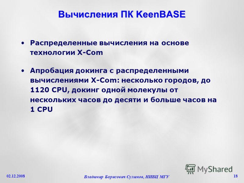 02.12.2008 Владимир Борисович Сулимов, НИВЦ МГУ 18 Вычисления ПК KeenBASE Распределенные вычисления на основе технологии X-Com Апробация докинга с распределенными вычислениями X-Com: несколько городов, до 1120 CPU, докинг одной молекулы от нескольких