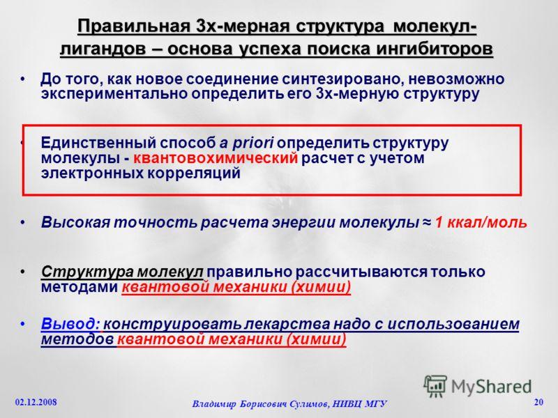 02.12.2008 Владимир Борисович Сулимов, НИВЦ МГУ 20 Правильная 3х-мерная структура молекул- лигандов – основа успеха поиска ингибиторов До того, как новое соединение синтезировано, невозможно экспериментально определить его 3х-мерную структуру Единств
