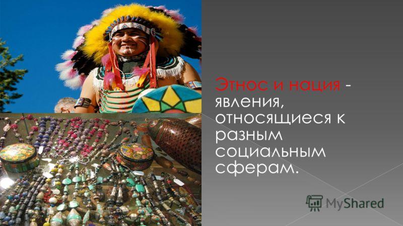 Этнос и нация - явления, относящиеся к разным социальным сферам.