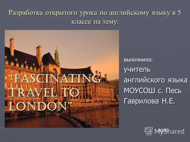 Разработка открытого урока по английскому языку в 5 классе на тему: выполнила: учитель английского языка МОУСОШ с. Песь Гаврилова Н.Е. 2009 Fascinating travel to LondonFascinating travel to London