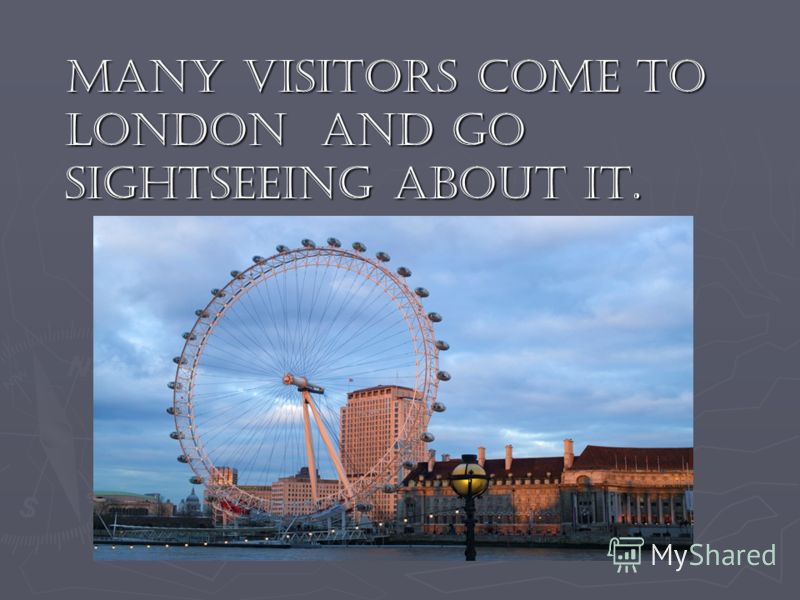 Many visitors come to London and go sightseeing about it. Many visitors come to London and go sightseeing about it.