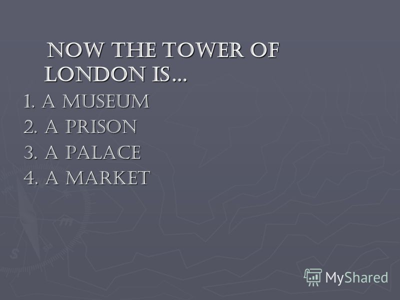 Now the Tower of London is… Now the Tower of London is… 1. a museum 1. a museum 2. a prison 2. a prison 3. a palace 3. a palace 4. a market 4. a market