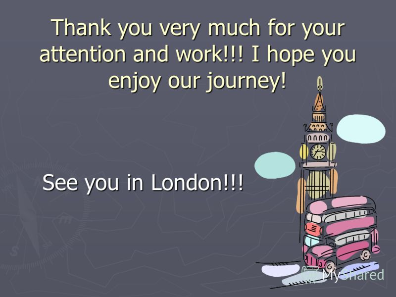 Thank you very much for your attention and work!!! I hope you enjoy our journey! See you in London!!!