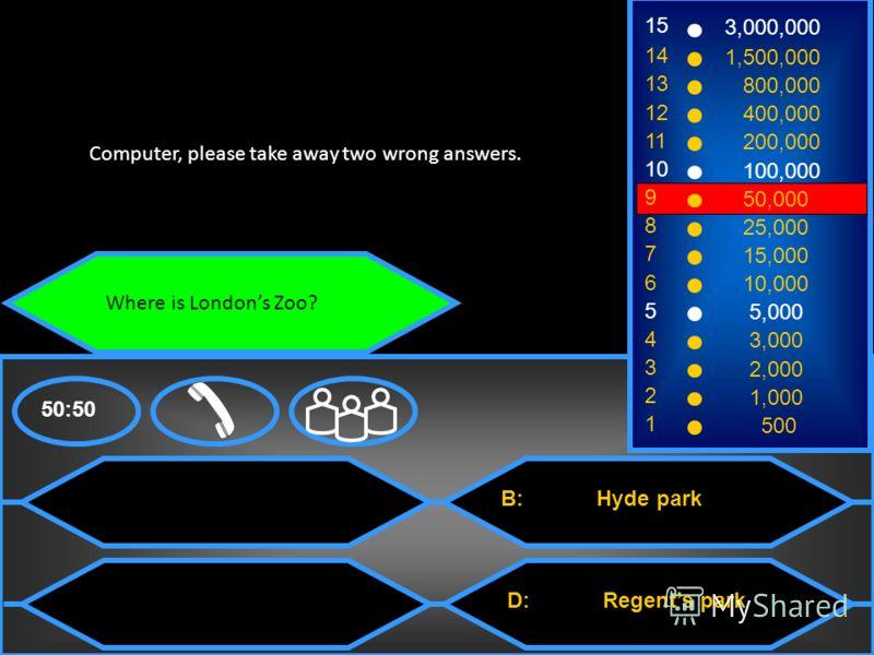 Where is Londons Zoo? A: St. James park C: Central park B: Hyde park D: Regents park 50:50 15 14 13 12 11 10 9 8 7 6 5 4 3 2 1 3,000,000 1,500,000 800,000 400,000 200,000 100,000 50,000 25,000 15,000 10,000 5,000 3,000 2,000 1,000 500