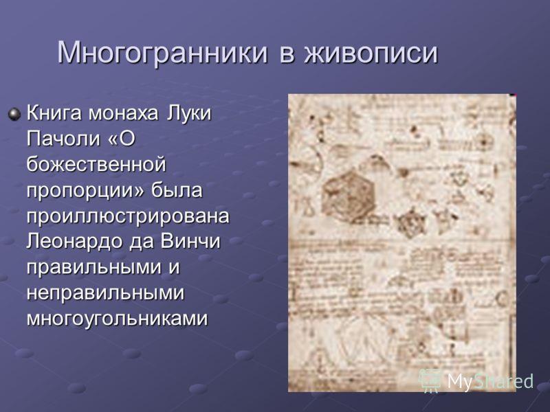 Многогранники в живописи Книга монаха Луки Пачоли «О божественной пропорции» была проиллюстрирована Леонардо да Винчи правильными и неправильными многоугольниками