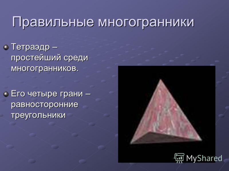 Правильные многогранники Тетраэдр – простейший среди многогранников. Его четыре грани – равносторонние треугольники