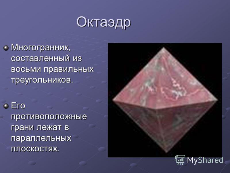 Октаэдр Многогранник, составленный из восьми правильных треугольников. Его противоположные грани лежат в параллельных плоскостях.