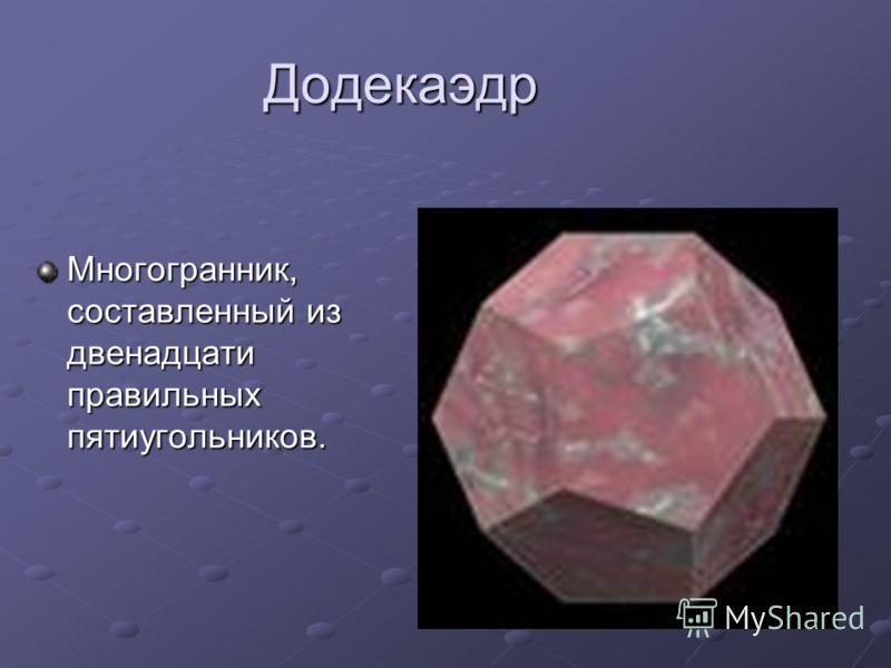 Додекаэдр Многогранник, составленный из двенадцати правильных пятиугольников.