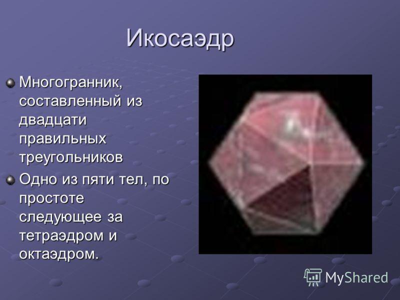 Икосаэдр Многогранник, составленный из двадцати правильных треугольников Одно из пяти тел, по простоте следующее за тетраэдром и октаэдром.