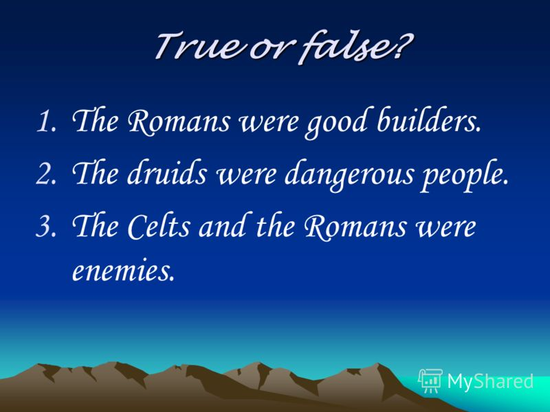 True or false? 1.The Romans were good builders. 2.The druids were dangerous people. 3.The Celts and the Romans were enemies.