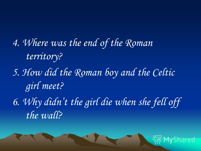 4. Where was the end of the Roman territory? 5. How did the Roman boy and the Celtic girl meet? 6. Why didnt the girl die when she fell off the wall?