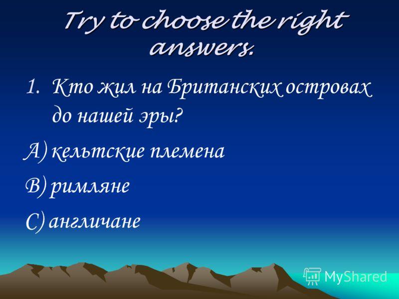 Try to choose the right answers. 1.Кто жил на Британских островах до нашей эры? А) кельтские племена В) римляне С) англичане