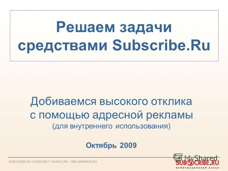 SUBSCRIBE.RU / VOXRU.NET / GOSALE.RU / SMS-SPONSOR.RU Решаем задачи средствами Subscribe.Ru Октябрь 2009 Добиваемся высокого отклика с помощью адресной рекламы (для внутреннего использования)
