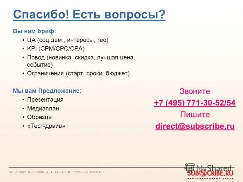 SUBSCRIBE.RU / VOXRU.NET / GOSALE.RU / SMS-SPONSOR.RU Спасибо! Есть вопросы? Вы нам бриф: ЦА (соц.дем., интересы, гео) KPI (CPM/CPC/CPA) Повод (новинка, скидка, лучшая цена, событие) Ограничения (старт, сроки, бюджет) Мы вам Предложение: Презентация