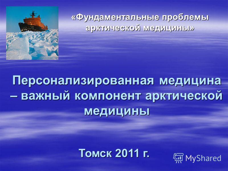 Персонализированная медицина – важный компонент арктической медицины «Фундаментальные проблемы арктической медицины» Томск 2011 г.