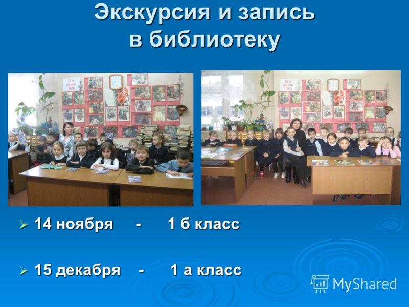 Экскурсия и запись в библиотеку 14 ноября - 1 б класс 14 ноября - 1 б класс 15 декабря - 1 а класс 15 декабря - 1 а класс