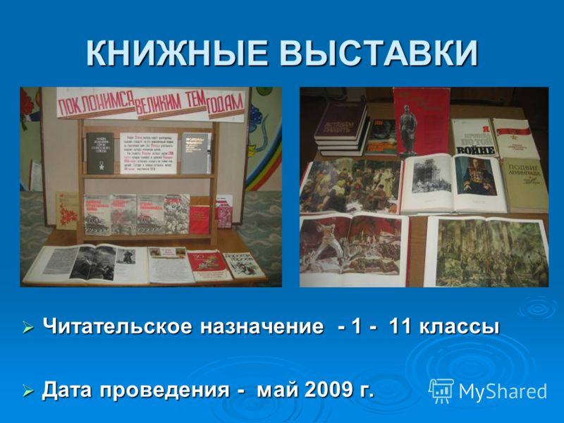 КНИЖНЫЕ ВЫСТАВКИ Читательское назначение - 1 - 11 классы Читательское назначение - 1 - 11 классы Дата проведения - май 2009 г. Дата проведения - май 2009 г.