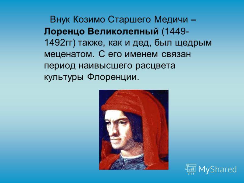 Внук Козимо Старшего Медичи – Лоренцо Великолепный (1449- 1492гг) также, как и дед, был щедрым меценатом. С его именем связан период наивысшего расцвета культуры Флоренции.