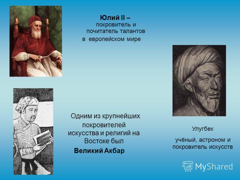 Юлий II – покровитель и почитатель талантов в европейском мире Одним из крупнейших покровителей искусства и религий на Востоке был Великий Акбар Улугбек учёный, астроном и покровитель искусств