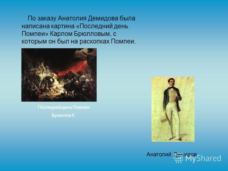 По заказу Анатолия Демидова была написана картина «Последний день Помпеи» Карлом Брюлловым, с которым он был на раскопках Помпеи. Последний день Помпеи Брюллов К. Анатолий Демидов